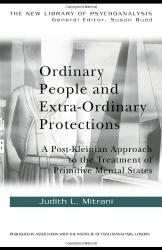 Ordinary People and Extra-ordinary Protections: A Post-Kleinian Approach to the Treatment of Primitive Mental States