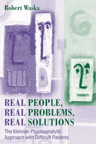 Real People, Real Problems, Real Solutions: The Kleinian Psychoanalytic Approach with Difficult Patients