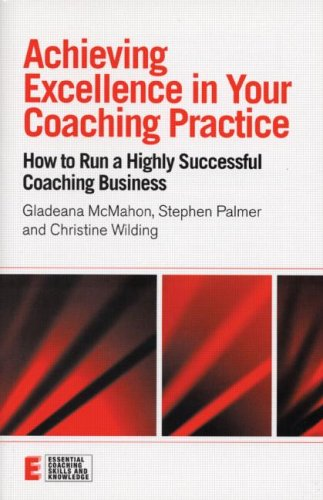 Achieving Excellence in Your Coaching Practice: How to Run a Highly Successful Coaching Business