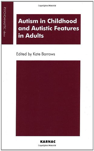 Autism in Childhood and Autistic Features in Adults: A Psychoanalytic Perspective