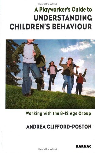 A Playworker's Guide to Understanding Children's Behaviour: Working with the 8-12 Age Group