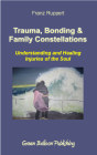 Trauma, Bonding and Family Constellations: Healing Injuries of the Soul