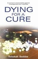 Dying for a Cure: A Woman's Battle with Antidepressants, Misdiagnosis and Madness