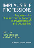 Implausible Professions: Arguments for Pluralism and Autonomy in Psychotherapy and Counselling: Extended Second Edition