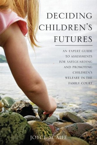 Deciding Children's Futures: An Expert Guide to Assessments for Safeguarding and Promoting Children's Welfare in the Family Court