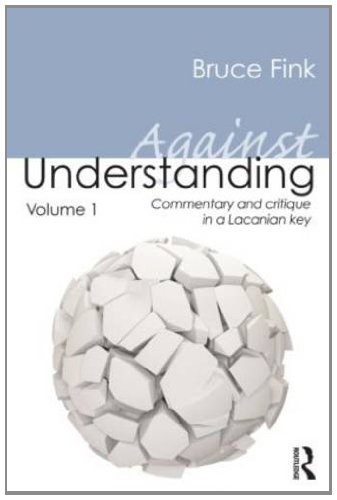 Against Understanding Volume 1: Commentary and Critique in a Lacanian Key