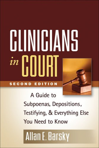 Clinicians in Court: A Guide to Subpoenas, Depositions, Testifying, and Everything Else You Need to Know: Second Edition