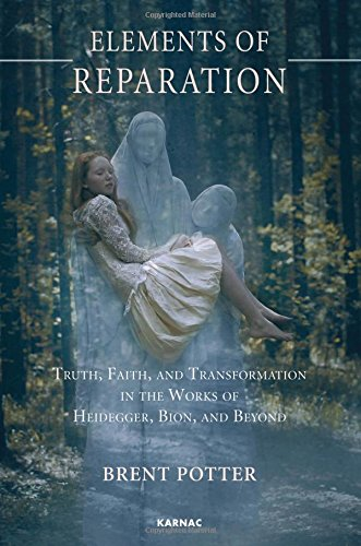 Elements of Reparation: Truth, Faith, and Transformation in the Works of Heidegger, Bion, and Beyond