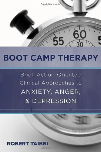 Boot Camp Therapy: Brief, Action-Oriented Clinical Approaches to Anxiety, Anger and Depression