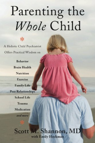 Parenting the Whole Child: A Holistic Child Psychiatrist Offers Practical Wisdom on Behavior, Brain Health, Nutrition, Exercise, Family Life, Peer Relationships, School Life, Trauma, Medication and More