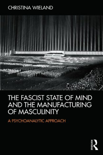 The Fascist State of Mind and the Manufacturing of Masculinity: A Psychoanalytic Approach