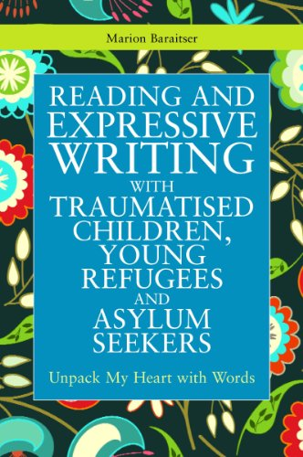 Reading and Expressive Writing with Traumatised Children, Young Refugees and Asylum Seekers: Unpack my Heart with Words
