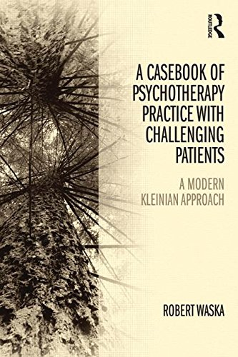 A Casebook of Psychotherapy Practice with Challenging Patients: A Modern Kleinian Approach