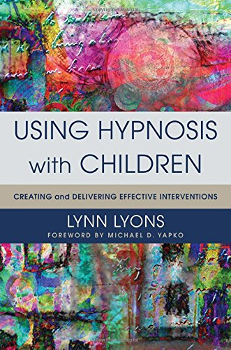 Using Hypnosis with Children: Creating and Delivering Effective Interventions