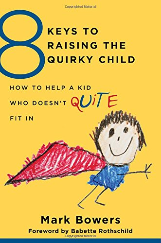 8 Keys to Raising the Quirky Child: How to Help a Kid Who Doesn't (Quite) Fit in