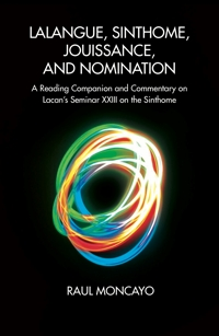 Lalangue, Sinthome, Jouissance, and Nomination: A Reading Companion and Commentary on Lacan's Seminar XXIII on the <i>Sinthome</i>