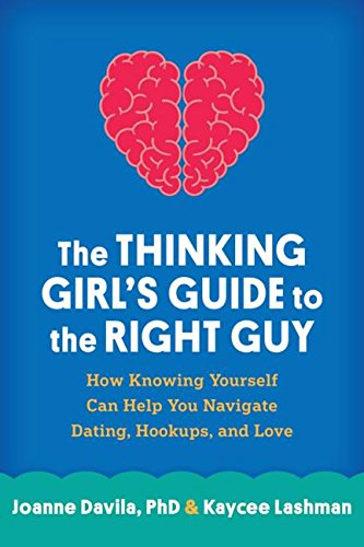 The Thinking Girl's Guide to the Right Guy: How Staying True to Yourself Can Help You Navigate Dating, Hookups, and Love