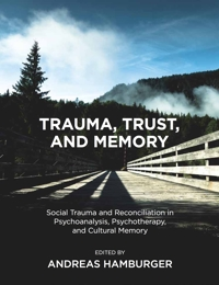 Trauma, Trust, and Memory: Social Trauma and Reconciliation in Psychoanalysis, Psychotherapy, and Cultural Memory
