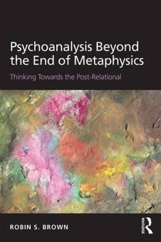 Psychoanalysis Beyond the End of Metaphysics: Thinking Towards the Post-Relational