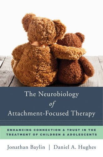 The Neurobiology of Attachment-Focused Therapy: Enhancing Connection and Trust in the Treatment of Children and Adolescents
