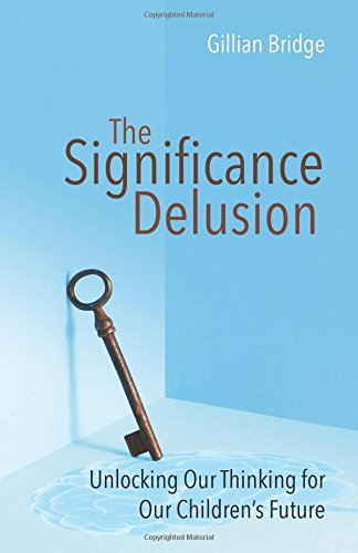 The Significance Delusion: Unlocking Our Thinking for Our Children's Future