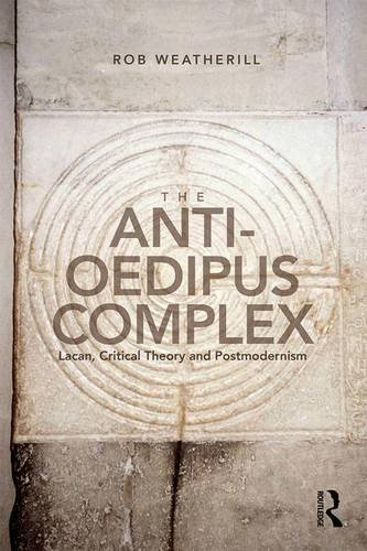 The Anti-Oedipus Complex: Lacan, Critical Theory and Postmodernism