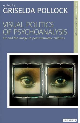 Visual Politics of Psychoanalysis: Art and the Image in Post-traumatic Cultures
