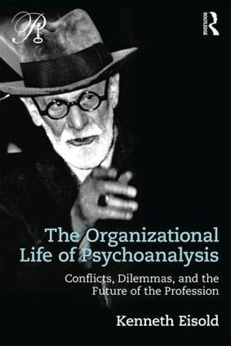 The Organizational Life of Psychoanalysis: Conflicts Dilemmas and the Future of the Profession