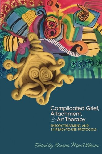 Complicated Grief, Attachment and Art Therapy: Theory, Treatment and 14 Ready-to-Use Protocols