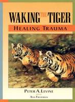 Waking the Tiger - Healing Trauma: The Innate Capacity to Transform Overwhelming Experiences