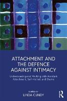 Attachment and the Defence Against Intimacy: Understanding and Working with Avoidant Attachment, Self-Hatred, and Shame