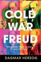 Cold War Freud: Psychoanalysis in an Age of Catastrophes