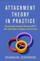 Attachment Theory in Practice: Emotionally Focused Therapy (EFT) with Individuals Couples and Families