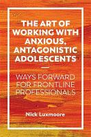 The Art of Working with Anxious Antagonistic Adolescents: Ways Forward for Frontline Professionals