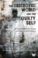 The Destroyed World and the Guilty Self: A Psychoanalytic Study of Culture and Politics