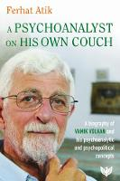 A Psychoanalyst on His Own Couch: A Biography of Vamik Volkan and His Psychoanalytic and Psychopolitical Concepts