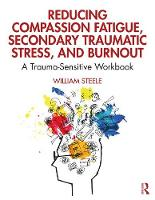 Reducing Compassion Fatigue, Secondary Traumatic Stress, and Burnout: A Trauma-Sensitive Workbook