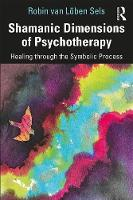 Shamanic Dimensions of Psychotherapy: Healing through the Symbolic Process