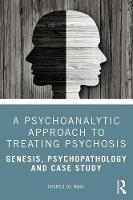 A Psychoanalytic Approach to Treating Psychosis: Genesis, Psychopathology and Case Study
