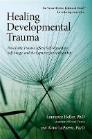 Healing Developmental Trauma: How Early Trauma Affects Self-Regulation, Self Image, and the Capacity for Relationship