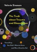 The Truth about Trauma and Dissociation: Everything You Didn't Want to Know and Were Afraid to Ask