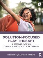 Solution-Focused Play Therapy: A Strengths-Based Clinical Approach to Play Therapy
