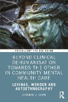 Beyond Clinical Dehumanisation towards the Other in Community Mental Health Care: Levinas, Wonder and Autoethnography