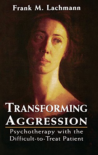 Transforming Aggression: Psychotherapy with the Difficult-to-Treat Patient