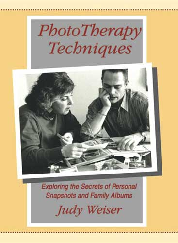 PhotoTherapy Techniques: Exploring the Secrets of Personal Snapshots and Family Albums: Second Edition