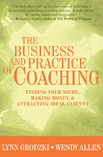 The Business and Practice of Coaching: Finding Your Niche, Making Money and Attracting Ideal Clients