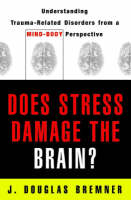 Does Stress Damage the Brain? Understanding Trauma-Related Disorders from a Mind-Body Perspective