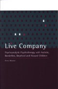 Live Company: Psychoanalytic Psychotherapy with Autistic, Borderline, Deprived and Abused Children