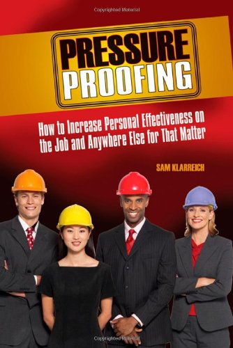 Pressure Proofing: How to Increase Personal Effectiveness on the Job and Anywhere Else for That Matter