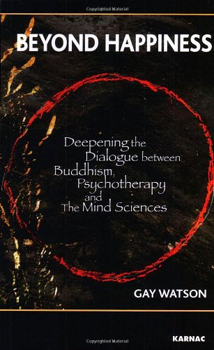 Beyond Happiness: Deepening the Dialogue between Buddhism, Psychotherapy and the Mind Sciences